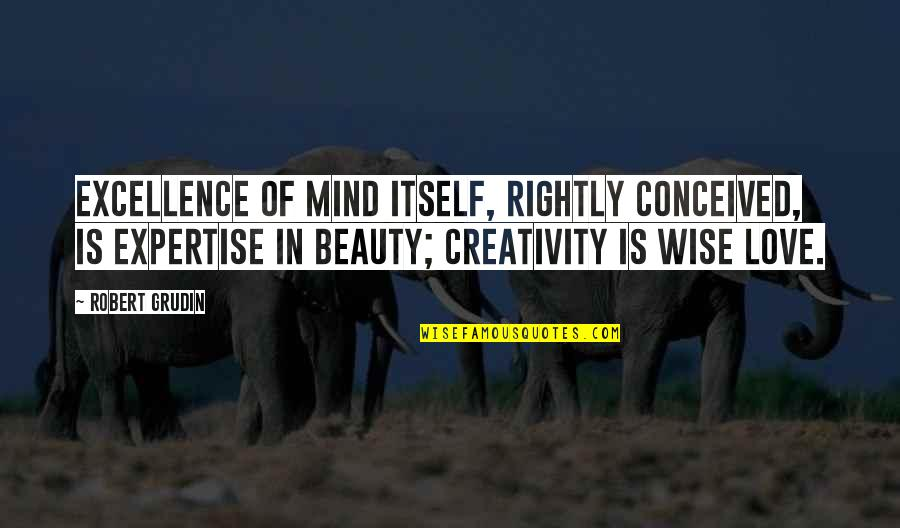 Expertise Quotes By Robert Grudin: Excellence of mind itself, rightly conceived, is expertise