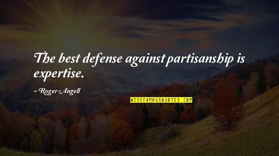 Expertise Quotes By Roger Angell: The best defense against partisanship is expertise.