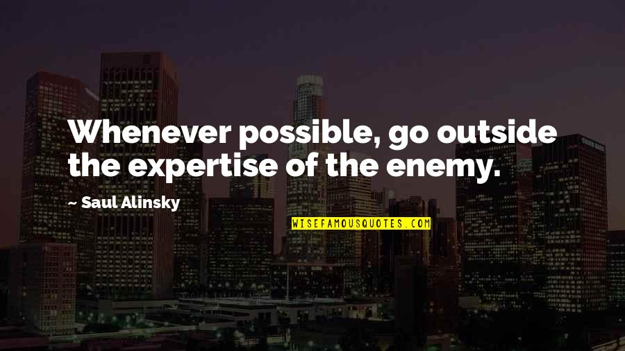 Expertise Quotes By Saul Alinsky: Whenever possible, go outside the expertise of the