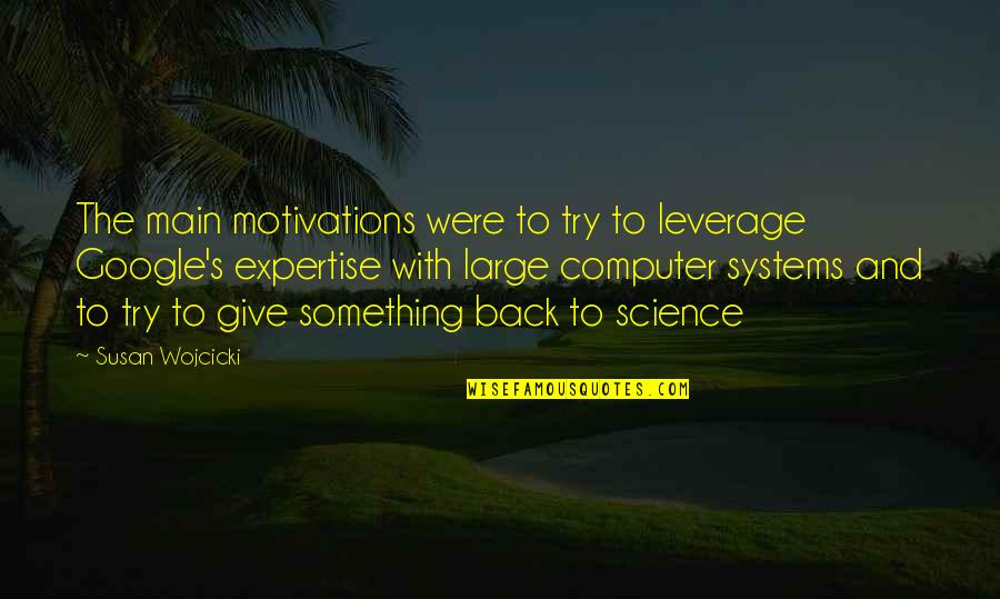 Expertise Quotes By Susan Wojcicki: The main motivations were to try to leverage