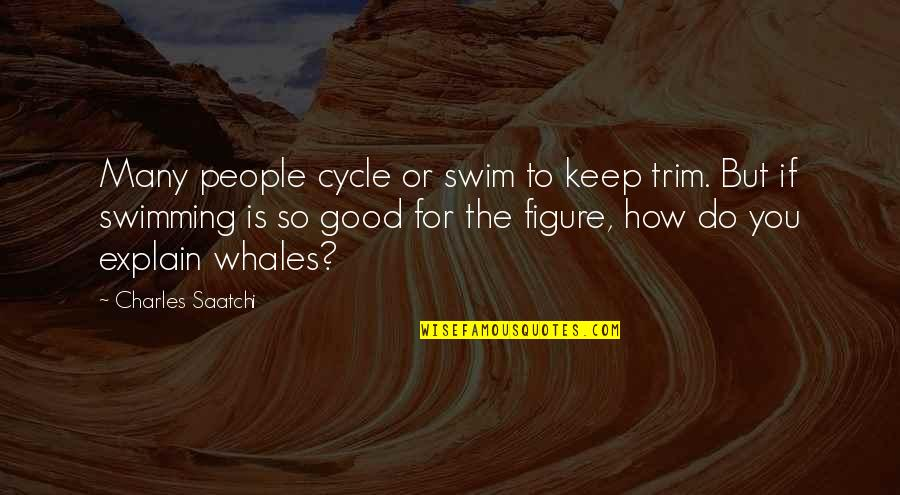 Explain The Quotes By Charles Saatchi: Many people cycle or swim to keep trim.