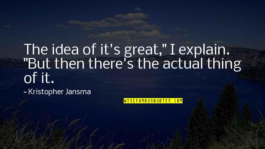 "Explain The Quotes By Kristopher Jansma: The idea of it's great,"" I explain. ""But"