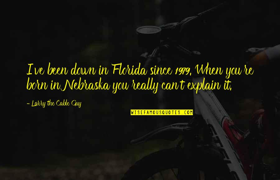 Explain The Quotes By Larry The Cable Guy: I've been down in Florida since 1979. When