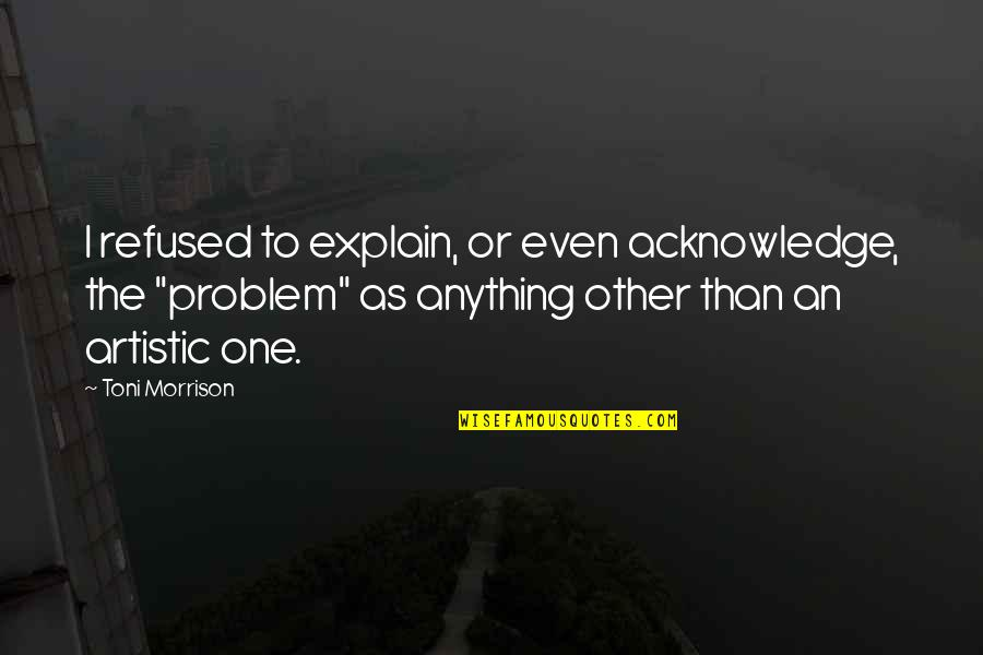 Explain The Quotes By Toni Morrison: I refused to explain, or even acknowledge, the