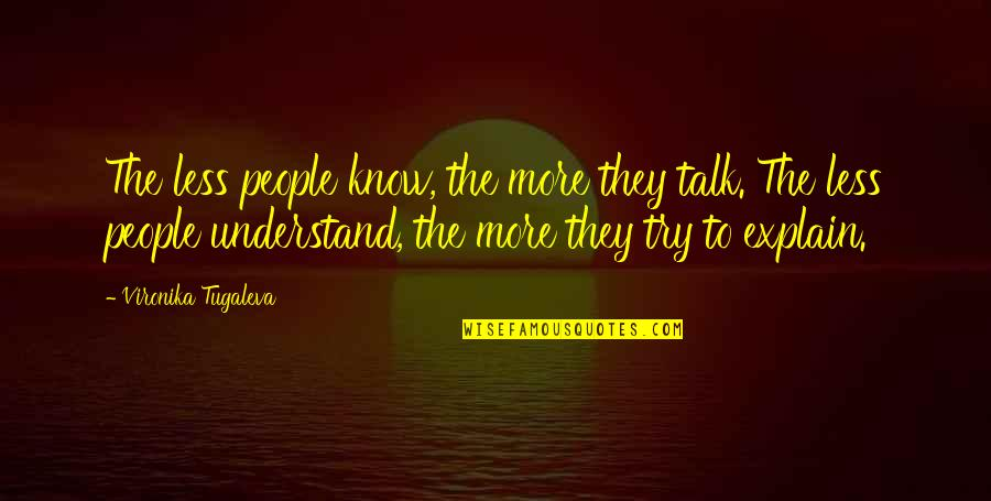 Explain The Quotes By Vironika Tugaleva: The less people know, the more they talk.