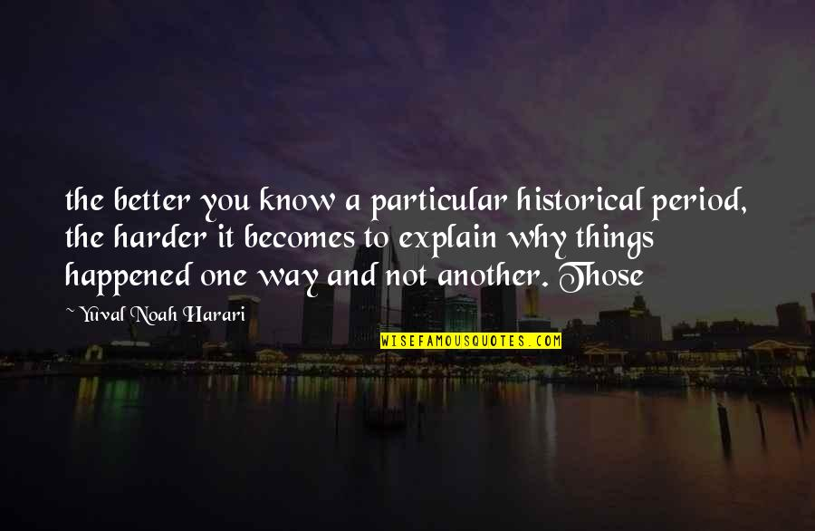 Explain The Quotes By Yuval Noah Harari: the better you know a particular historical period,
