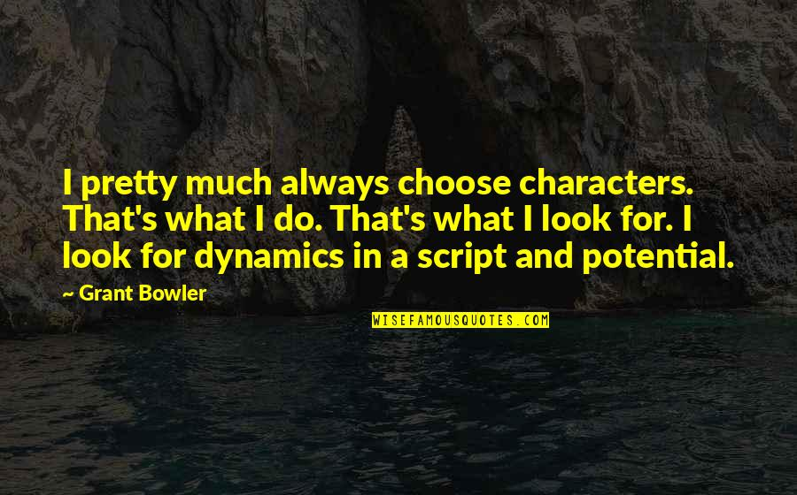 Exploraturi Quotes By Grant Bowler: I pretty much always choose characters. That's what