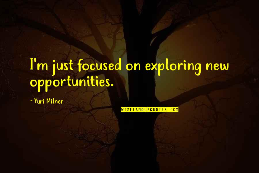 Exploring Opportunities Quotes By Yuri Milner: I'm just focused on exploring new opportunities.