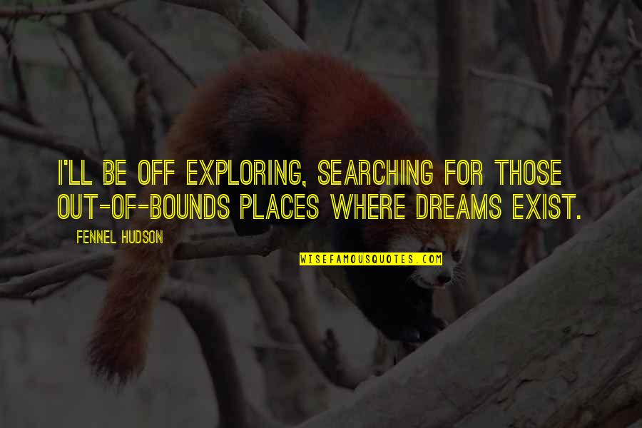 Exploring Places Quotes By Fennel Hudson: I'll be off exploring, searching for those out-of-bounds