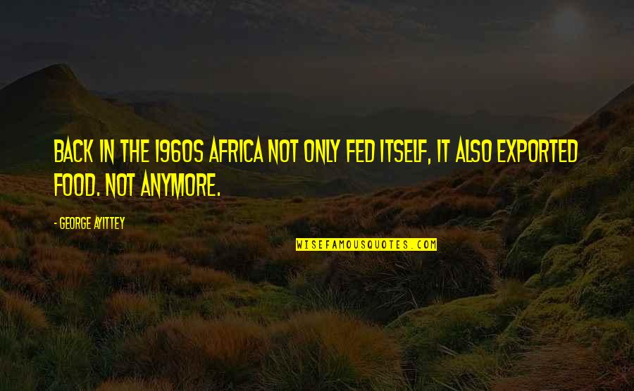 Exported Quotes By George Ayittey: Back in the 1960s Africa not only fed