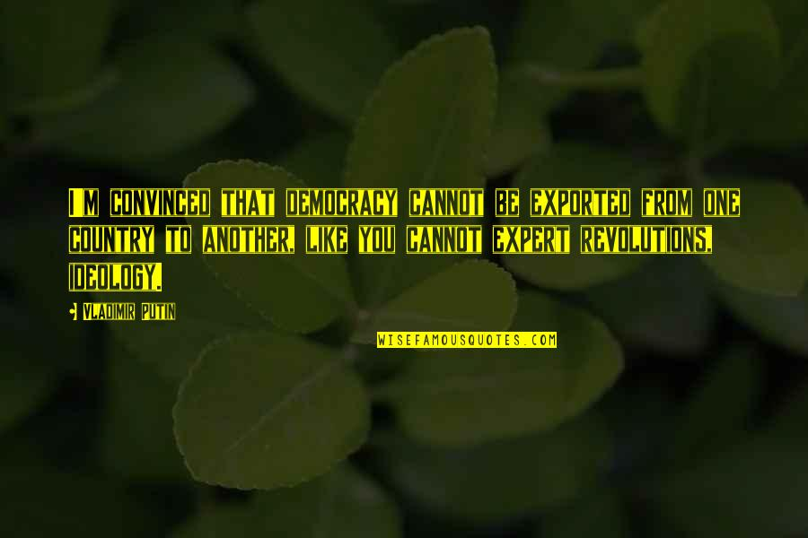Exported Quotes By Vladimir Putin: I'm convinced that democracy cannot be exported from