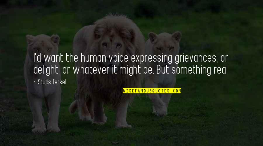 Expressing Your Voice Quotes By Studs Terkel: I'd want the human voice expressing grievances, or