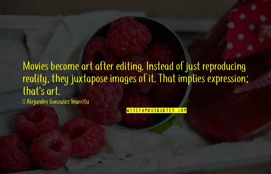 Expression In Art Quotes By Alejandro Gonzalez Inarritu: Movies become art after editing. Instead of just