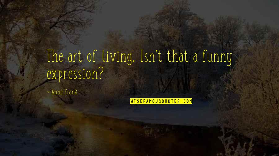 Expression In Art Quotes By Anne Frank: The art of living. Isn't that a funny