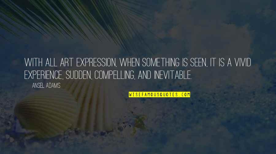Expression In Art Quotes By Ansel Adams: With all art expression, when something is seen,