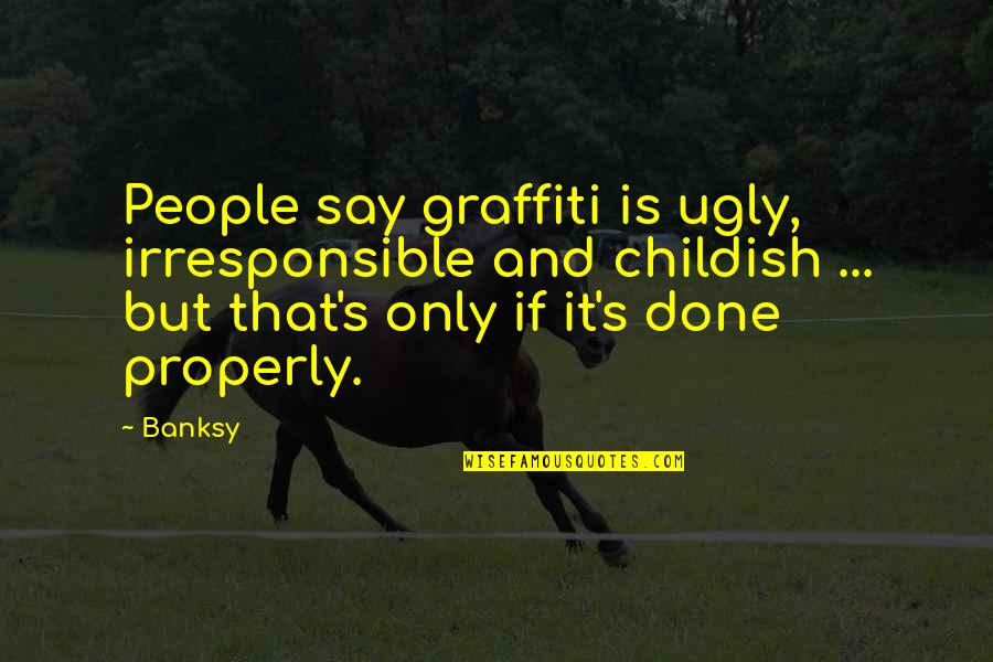 Expression In Art Quotes By Banksy: People say graffiti is ugly, irresponsible and childish