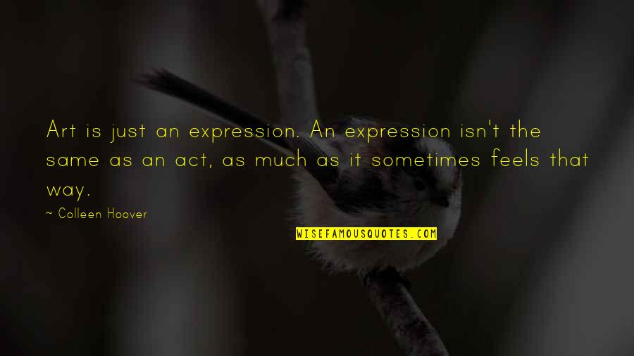 Expression In Art Quotes By Colleen Hoover: Art is just an expression. An expression isn't