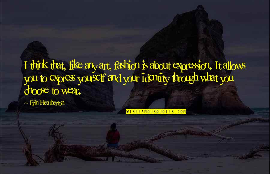 Expression In Art Quotes By Erin Heatherton: I think that, like any art, fashion is