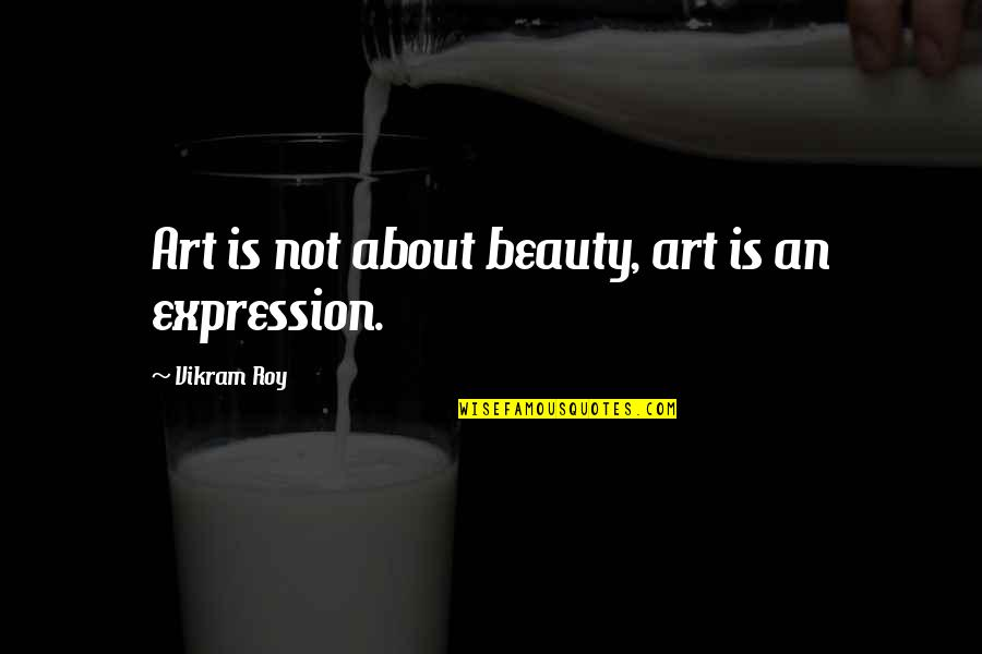 Expression In Art Quotes By Vikram Roy: Art is not about beauty, art is an