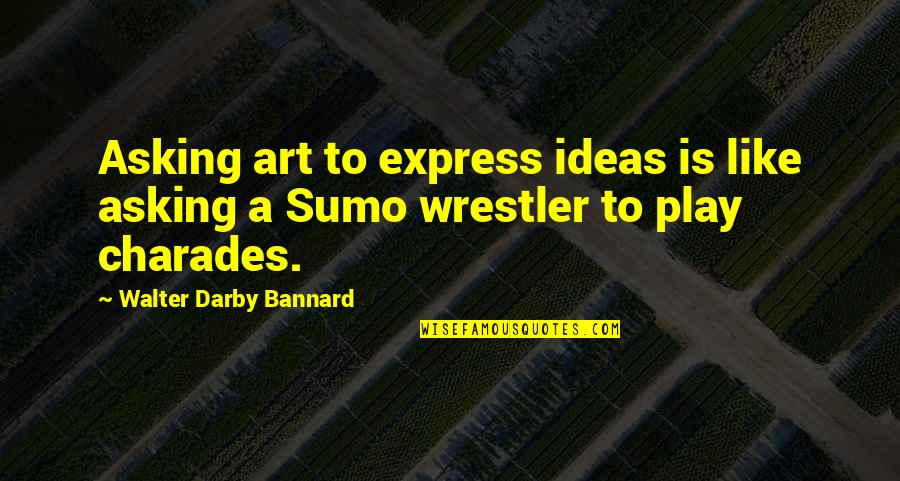Expression In Art Quotes By Walter Darby Bannard: Asking art to express ideas is like asking