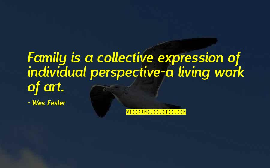 Expression In Art Quotes By Wes Fesler: Family is a collective expression of individual perspective-a