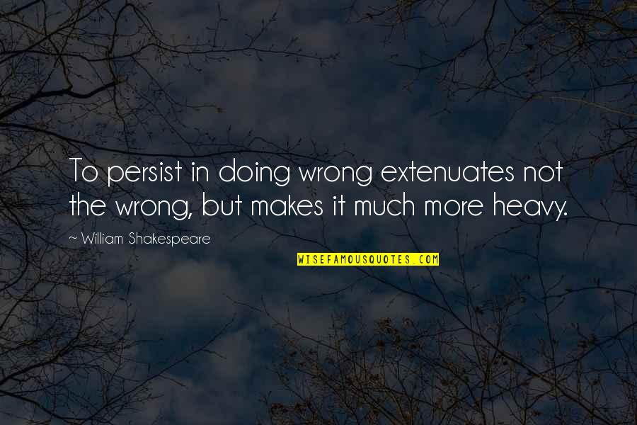 Extenuates Quotes By William Shakespeare: To persist in doing wrong extenuates not the