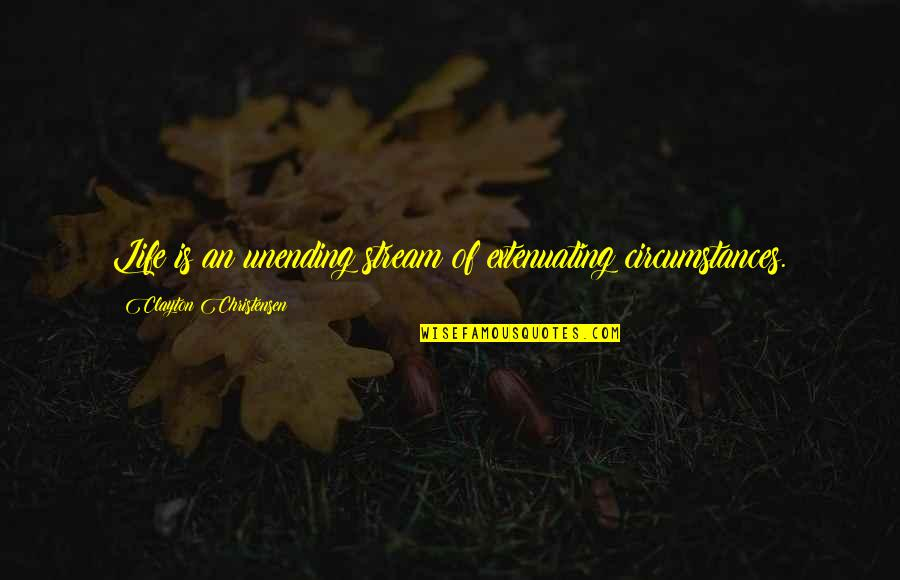 Extenuating Circumstances Quotes By Clayton Christensen: Life is an unending stream of extenuating circumstances.