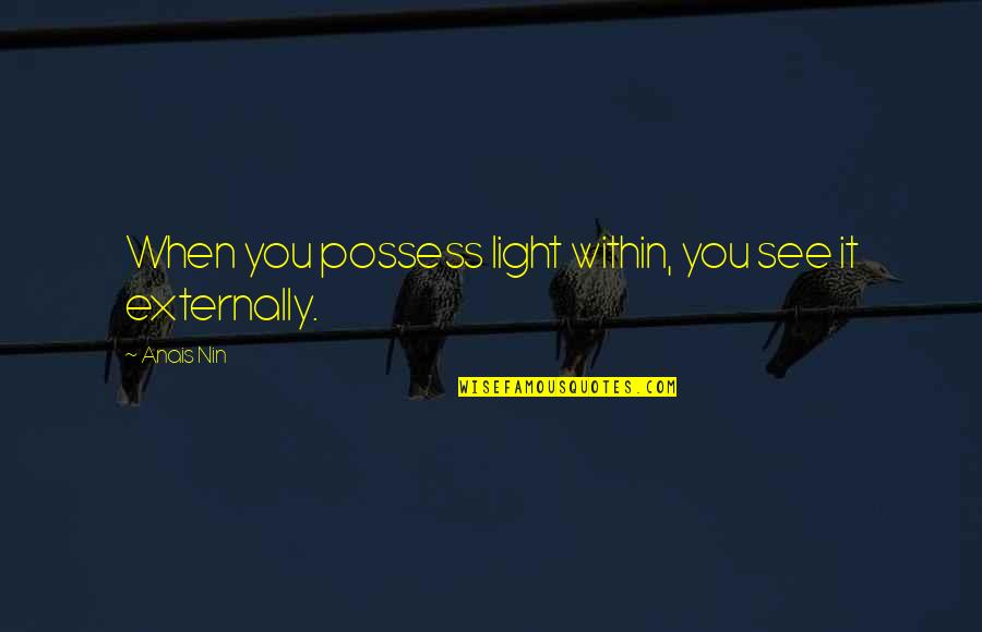 Externally Quotes By Anais Nin: When you possess light within, you see it