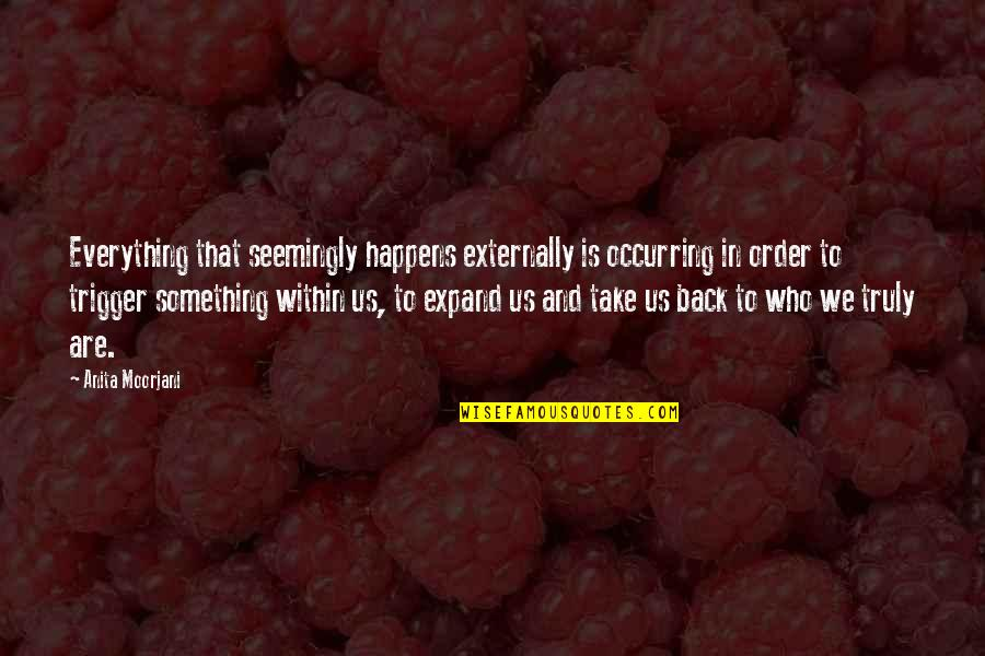 Externally Quotes By Anita Moorjani: Everything that seemingly happens externally is occurring in