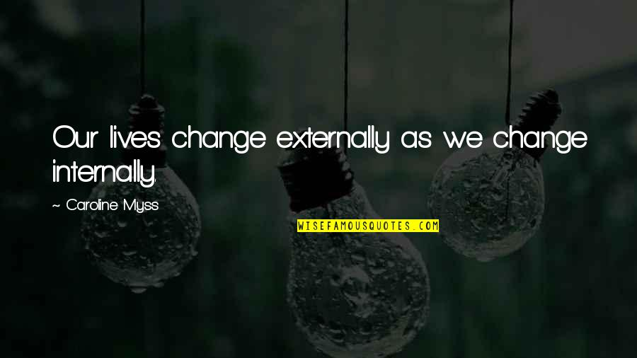 Externally Quotes By Caroline Myss: Our lives change externally as we change internally.
