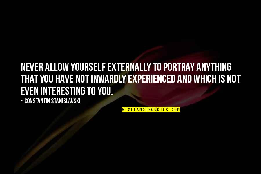 Externally Quotes By Constantin Stanislavski: Never allow yourself externally to portray anything that