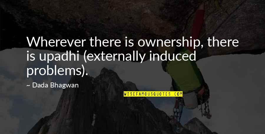 Externally Quotes By Dada Bhagwan: Wherever there is ownership, there is upadhi (externally