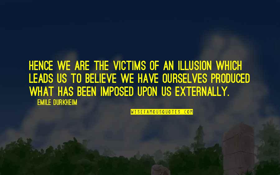 Externally Quotes By Emile Durkheim: Hence we are the victims of an illusion