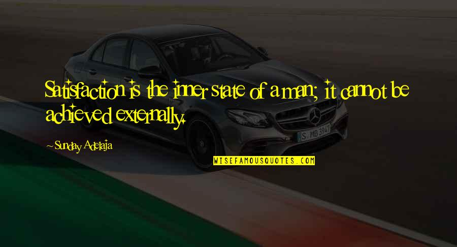 Externally Quotes By Sunday Adelaja: Satisfaction is the inner state of a man;