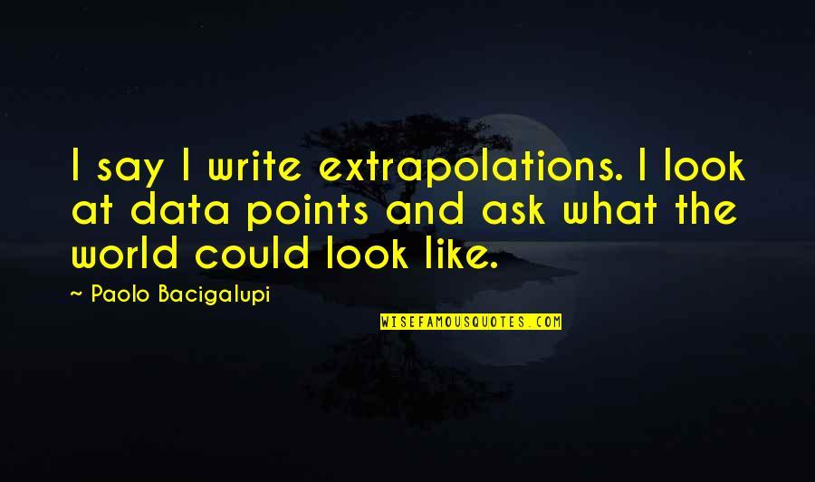 Extrapolations Quotes By Paolo Bacigalupi: I say I write extrapolations. I look at