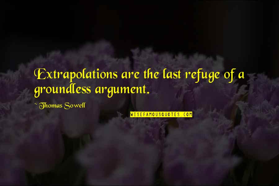 Extrapolations Quotes By Thomas Sowell: Extrapolations are the last refuge of a groundless