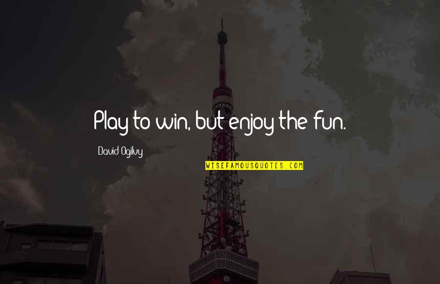 Extreme Emotions Quotes By David Ogilvy: Play to win, but enjoy the fun.