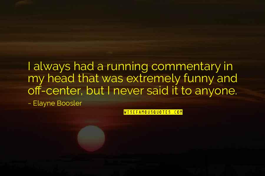 Extremely Funny Quotes By Elayne Boosler: I always had a running commentary in my