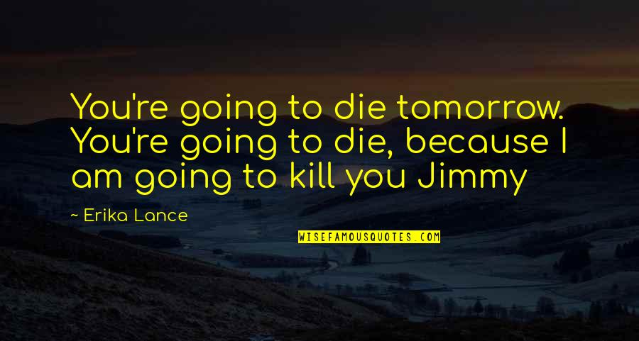 Extremis Quotes By Erika Lance: You're going to die tomorrow. You're going to