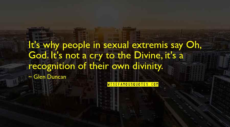 Extremis Quotes By Glen Duncan: It's why people in sexual extremis say Oh,