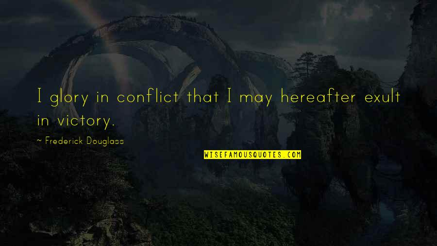 Exult Quotes By Frederick Douglass: I glory in conflict that I may hereafter