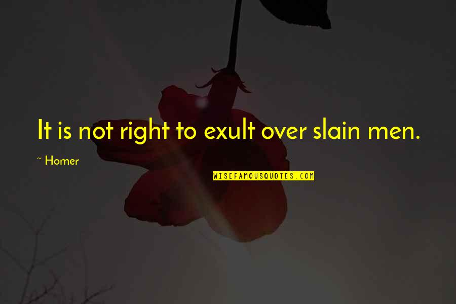 Exult Quotes By Homer: It is not right to exult over slain