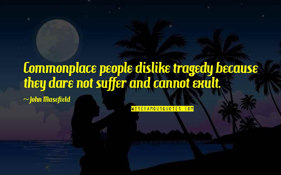 Exult Quotes By John Masefield: Commonplace people dislike tragedy because they dare not