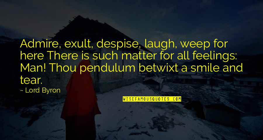 Exult Quotes By Lord Byron: Admire, exult, despise, laugh, weep for here There