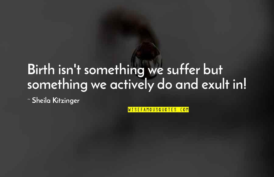 Exult Quotes By Sheila Kitzinger: Birth isn't something we suffer but something we