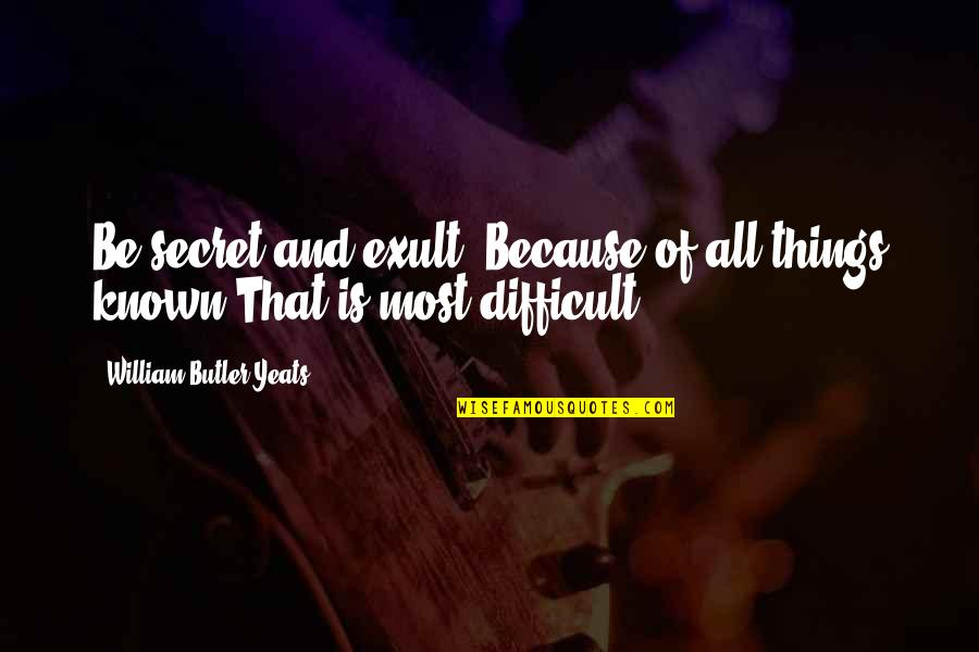 Exult Quotes By William Butler Yeats: Be secret and exult, Because of all things