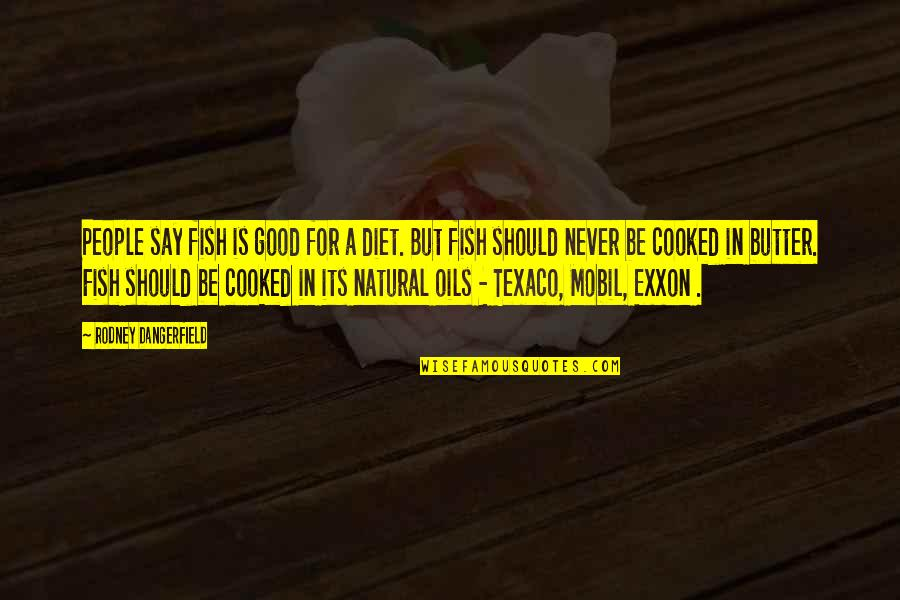 Exxon Quotes By Rodney Dangerfield: People say fish is good for a diet.