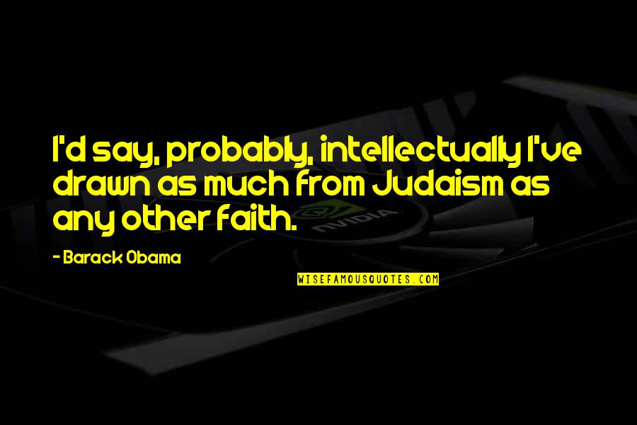 Eye Of Horus Quotes By Barack Obama: I'd say, probably, intellectually I've drawn as much