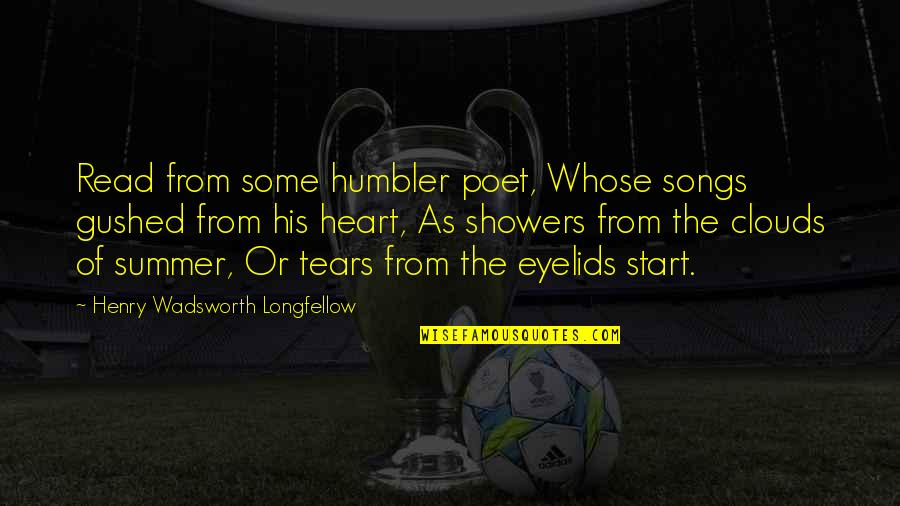 Eyelids Quotes By Henry Wadsworth Longfellow: Read from some humbler poet, Whose songs gushed
