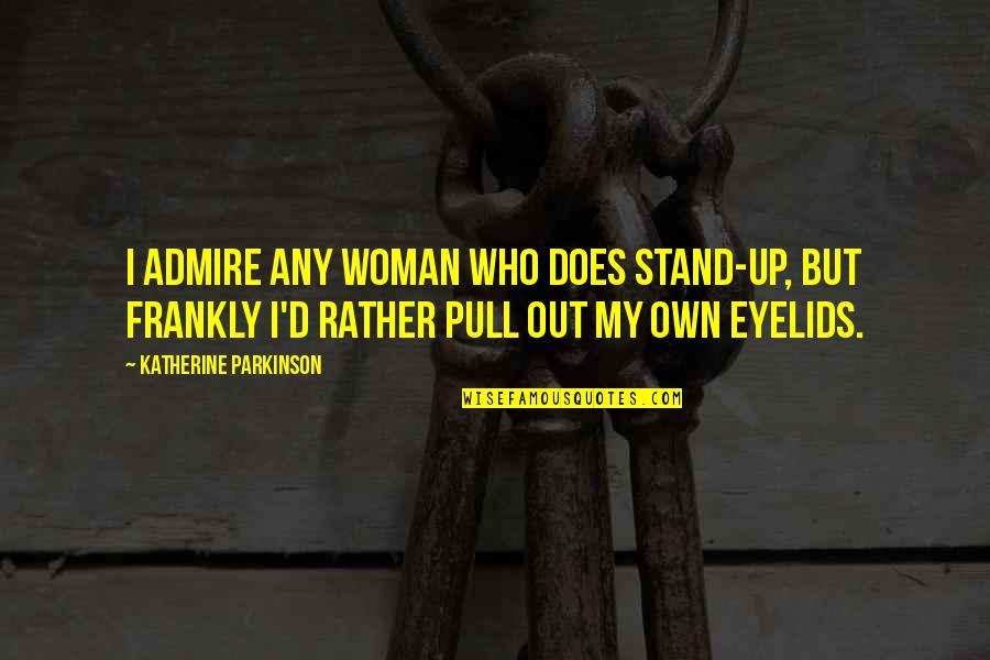 Eyelids Quotes By Katherine Parkinson: I admire any woman who does stand-up, but